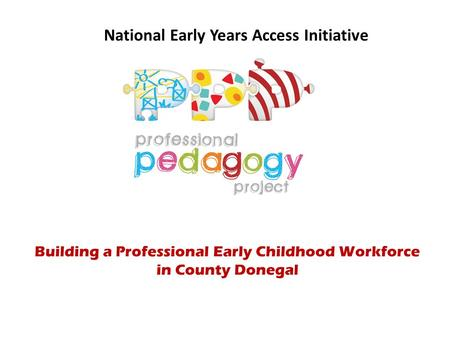 National Early Years Access Initiative Building a Professional Early Childhood Workforce in County Donegal.