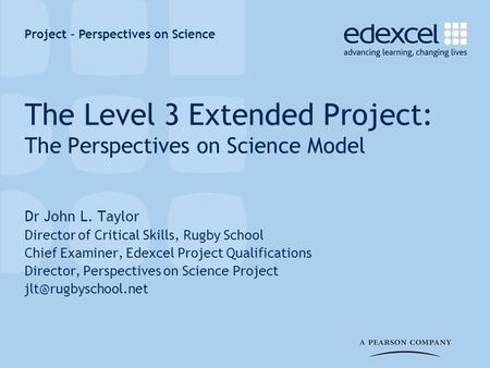 Project – Perspectives on Science The Level 3 Extended Project: The Perspectives on Science Model Dr John L. Taylor Director of Critical Skills, Rugby.