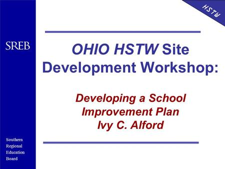 Southern Regional Education Board HSTW OHIO HSTW Site Development Workshop: Developing a School Improvement Plan Ivy C. Alford HSTW.