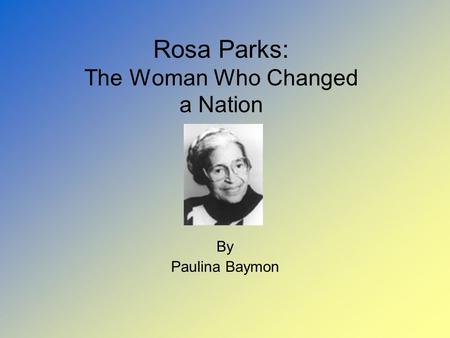 Rosa Parks: The Woman Who Changed a Nation By Paulina Baymon.