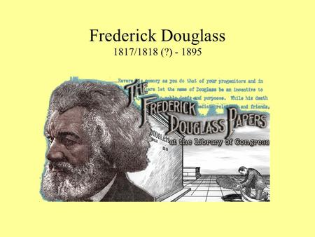 Frederick Douglass 1817/1818 (?) - 1895. Early Life Frederick Douglass was born a slave in Maryland. His name was Frederick Augustus Washington Bailey.