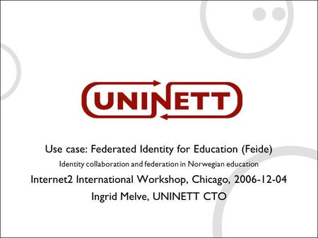 Use case: Federated Identity for Education (Feide) Identity collaboration and federation in Norwegian education Internet2 International Workshop, Chicago,