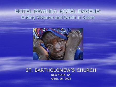 HOTEL RWANDA, HOTEL DARFUR : Ending Violence and Death in Sudan ST. BARTHOLOMEW'S CHURCH NEW YORK, NY APRIL 26, 2005.