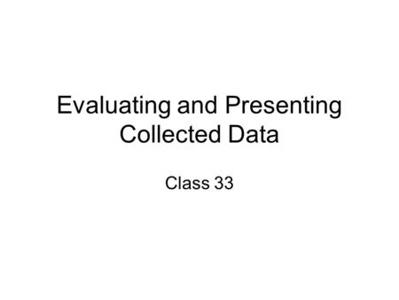 Evaluating and Presenting Collected Data Class 33.