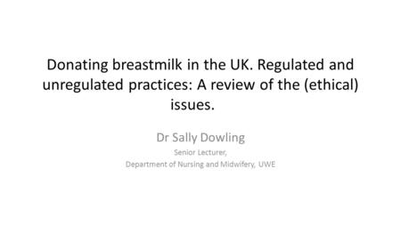 Donating breastmilk in the UK. Regulated and unregulated practices: A review of the (ethical) issues. Dr Sally Dowling Senior Lecturer, Department of Nursing.