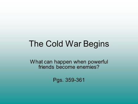 The Cold War Begins What can happen when powerful friends become enemies? Pgs. 359-361.