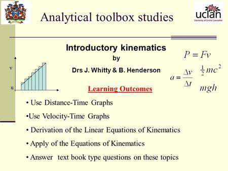Analytical toolbox studies Introductory kinematics by Drs J. Whitty & B. Henderson Learning Outcomes Use Distance-Time Graphs Use Velocity-Time Graphs.
