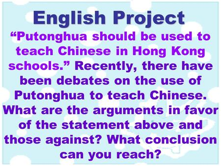 "English Project ""Putonghua should be used to teach Chinese in Hong Kong schools."" Recently, there have been debates on the use of Putonghua to teach Chinese."