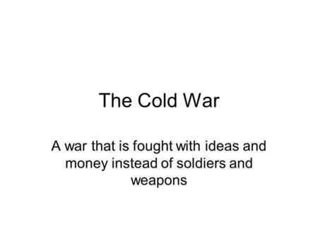 The Cold War A war that is fought with ideas and money instead of soldiers and weapons.