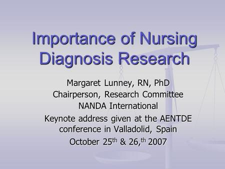 Importance of Nursing Diagnosis Research Margaret Lunney, RN, PhD Chairperson, Research Committee NANDA International Keynote address given at the AENTDE.