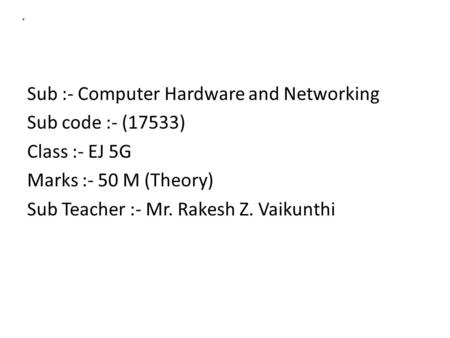 A Sub :- Computer Hardware and Networking Sub code :- (17533) Class :- EJ 5G Marks :- 50 M (Theory) Sub Teacher :- Mr. Rakesh Z. Vaikunthi.