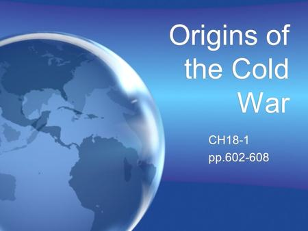 Origins of the Cold War CH18-1 pp.602-608 CH18-1 pp.602-608.