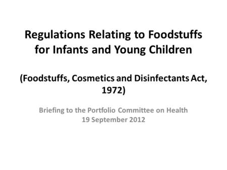 Regulations Relating to Foodstuffs for Infants and Young Children (Foodstuffs, Cosmetics and Disinfectants Act, 1972) Briefing to the Portfolio Committee.