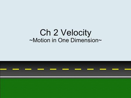 Ch 2 Velocity ~Motion in One Dimension~. Scalar versus Vector Scalar – quantity that only has magnitude Vector – quantity that has magnitude and direction.