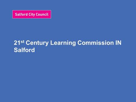 21 st Century Learning Commission IN Salford. Salford's 21 st Century Vision We want our learners to be successful, who enjoy learning, make progress.