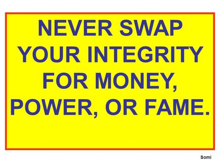 NEVER SWAP YOUR INTEGRITY FOR MONEY, POWER, OR FAME. Somi.