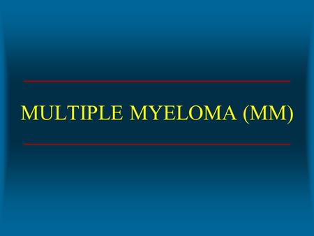 MULTIPLE MYELOMA (MM). CASE STUDY – MULTIPLE MYELOMA 74 year old BF presents to ED Fatigue, pain in spinal column, less frequent urination with dark color,