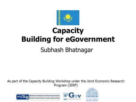 Capacity Building for eGovernment Subhash Bhatnagar As part of the Capacity Building Workshop under the Joint Economic Research Program (JERP)