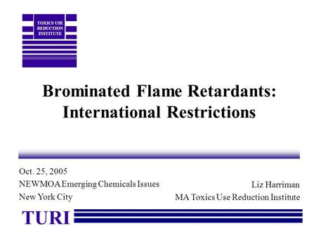 Brominated Flame Retardants: International Restrictions Liz Harriman MA Toxics Use Reduction Institute TURI TOXICS USE REDUCTION INSTITUTE Oct. 25, 2005.