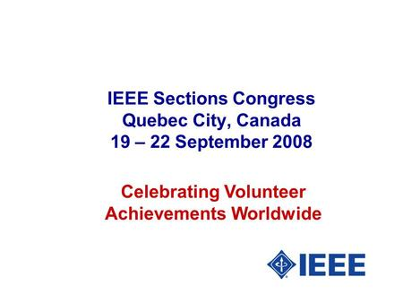 IEEE Sections Congress Quebec City, Canada 19 – 22 September 2008 Celebrating Volunteer Achievements Worldwide.