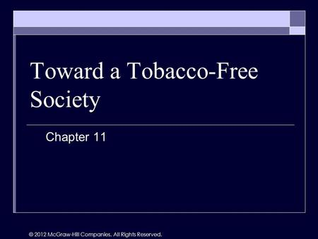 Toward a Tobacco-Free Society Chapter 11 © 2012 McGraw-Hill Companies. All Rights Reserved.