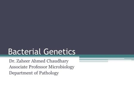 Bacterial Genetics Dr. Zaheer Ahmed Chaudhary Associate Professor Microbiology Department of Pathology.