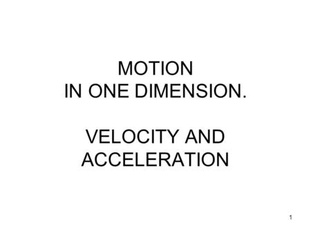 1 MOTION IN ONE DIMENSION. VELOCITY AND ACCELERATION.