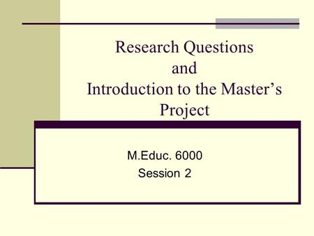 Research Questions and Introduction to the Master's Project M.Educ. 6000 Session 2.