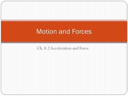 Ch. 8.2 Acceleration and Force Motion and Forces.