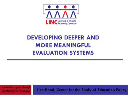 DEVELOPING DEEPER AND MORE MEANINGFUL EVALUATION SYSTEMS Lisa Hood, Center for the Study of Education Policy Funded by a grant through the McCormick Foundation.