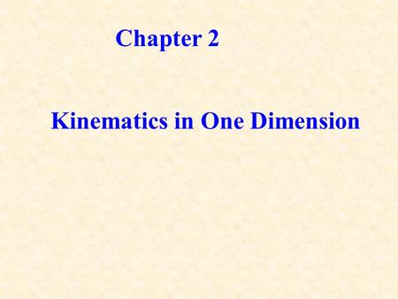 Chapter 2 Kinematics in One Dimension. Mechanics: Study of motion in relation to force and energy, ie, the effects of force and energy on the motion of.