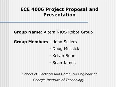 ECE 4006 Project Proposal and Presentation Group Members – John Sellers - Doug Messick - Kelvin Bunn - Sean James Group Name: Altera NIOS Robot Group School.