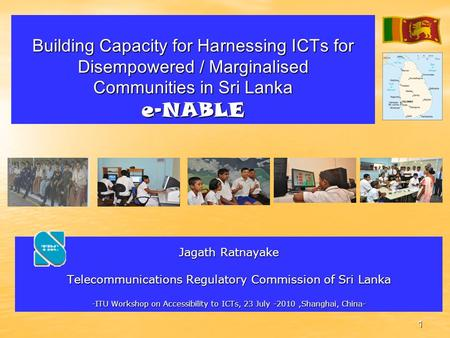 1 Building Capacity for Harnessing ICTs for Disempowered / Marginalised Communities in Sri Lanka e-NABLE Jagath Ratnayake Telecommunications Regulatory.