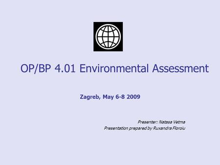 OP/BP 4.01 Environmental Assessment Zagreb, May 6-8 2009 Presenter: Natasa Vetma Presentation prepared by Ruxandra Floroiu.