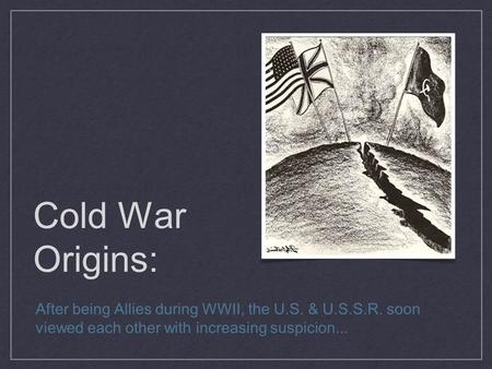 Cold War Origins: After being Allies during WWII, the U.S. & U.S.S.R. soon viewed each other with increasing suspicion...