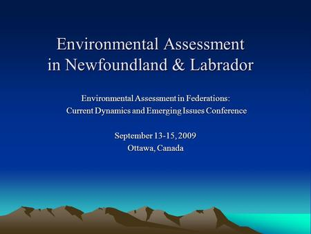 Environmental Assessment in Newfoundland & Labrador Environmental Assessment in Federations: Current Dynamics and Emerging Issues Conference Current Dynamics.