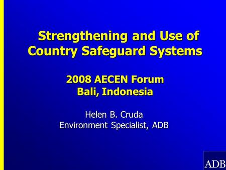 Strengthening and Use of Country Safeguard Systems 2008 AECEN Forum Bali, Indonesia Strengthening and Use of Country Safeguard Systems 2008 AECEN Forum.
