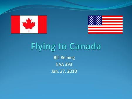 Bill Reining EAA 393 Jan. 27, 2010. Documents To Carry With You Personal Passports for everyone on board Current airman certificate (pilot license) with.