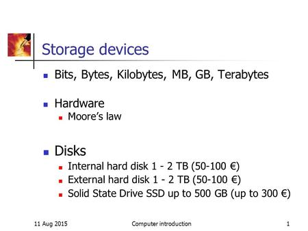 11 Aug 2015Computer introduction1 Storage devices Bits, Bytes, Kilobytes, MB, GB, Terabytes Hardware Moore's law Disks Internal hard disk 1 - 2 TB (50-100.