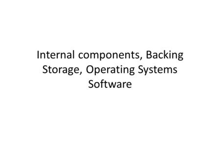 Internal components, Backing Storage, Operating Systems Software.