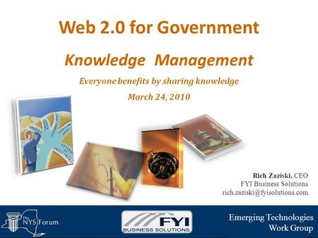 Web 2.0 for Government Knowledge Management Everyone benefits by sharing knowledge March 24, 2010 Emerging Technologies Work Group Rich Zaziski, CEO FYI.