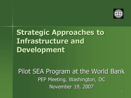 1 Strategic Approaches to Infrastructure and Development Pilot SEA Program at the World Bank PEP Meeting, Washington, DC November 19, 2007.