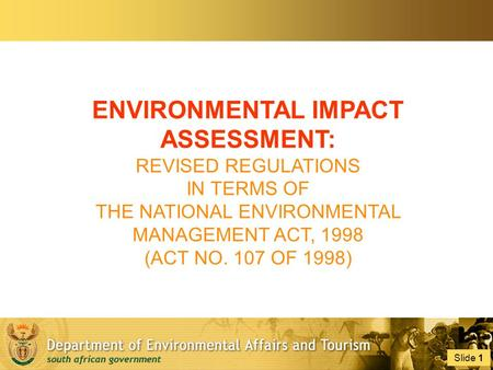 Slide 1 1 ENVIRONMENTAL IMPACT ASSESSMENT: REVISED REGULATIONS IN TERMS OF THE NATIONAL ENVIRONMENTAL MANAGEMENT ACT, 1998 (ACT NO. 107 OF 1998)