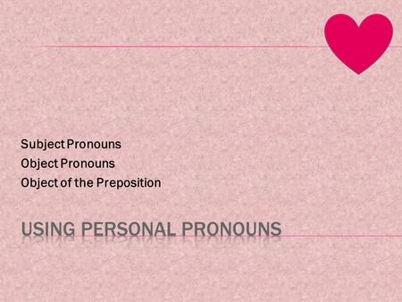 Subject Pronouns Object Pronouns Object of the Preposition.