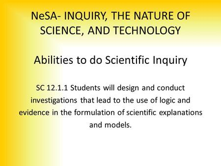 NeSA- INQUIRY, THE NATURE <strong>OF</strong> SCIENCE, AND TECHNOLOGY Abilities to do Scientific Inquiry SC 12.1.1 Students will design and conduct investigations that.