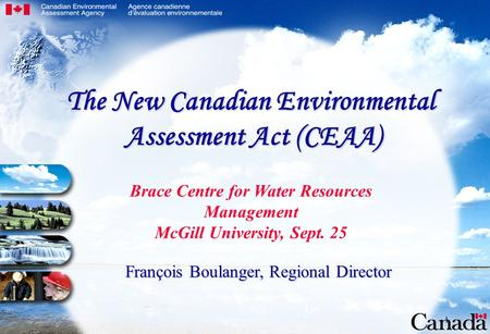 1 Brace Centre for Water Resources Management McGill University, Sept. 25 François Boulanger, Regional Director The New Canadian Environmental Assessment.