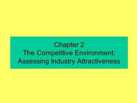 Chapter 2 The Competitive Environment: Assessing Industry Attractiveness.