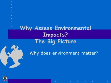 Why Assess Environmental Impacts? The Big Picture Why does environment matter?