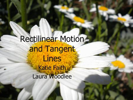 Rectilinear Motion and Tangent Lines Katie Faith Laura Woodlee.