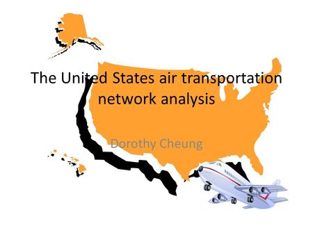 The United States air transportation network analysis Dorothy Cheung.